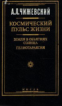 Чижевский А.Л. Космический пульс жизни: Земля в объятиях Солнца. Гелиотараксия