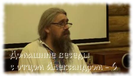 Домашние беседы с отцом Александром. Выпуск 6.